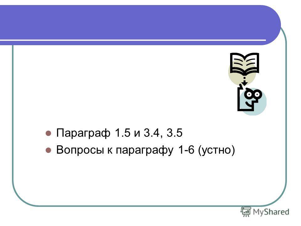 Домашнее задание Параграф 1.5 и 3.4, 3.5 Вопросы к параграфу 1-6 (устно)