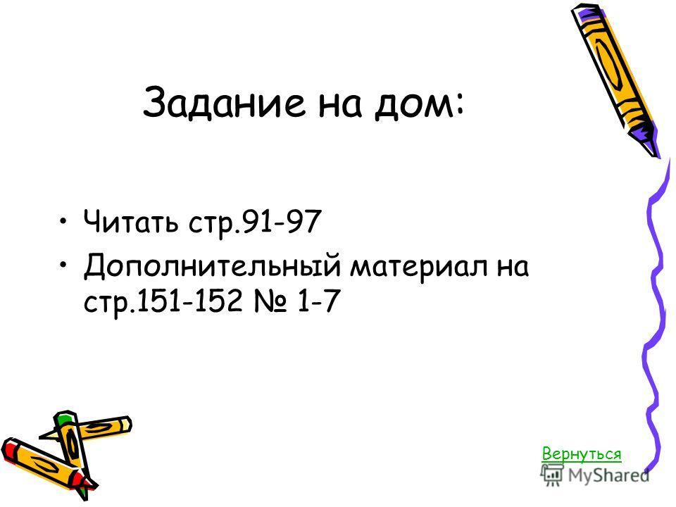Задание на дом: Читать стр.91-97 Дополнительный материал на стр.151-152 1-7 Вернуться