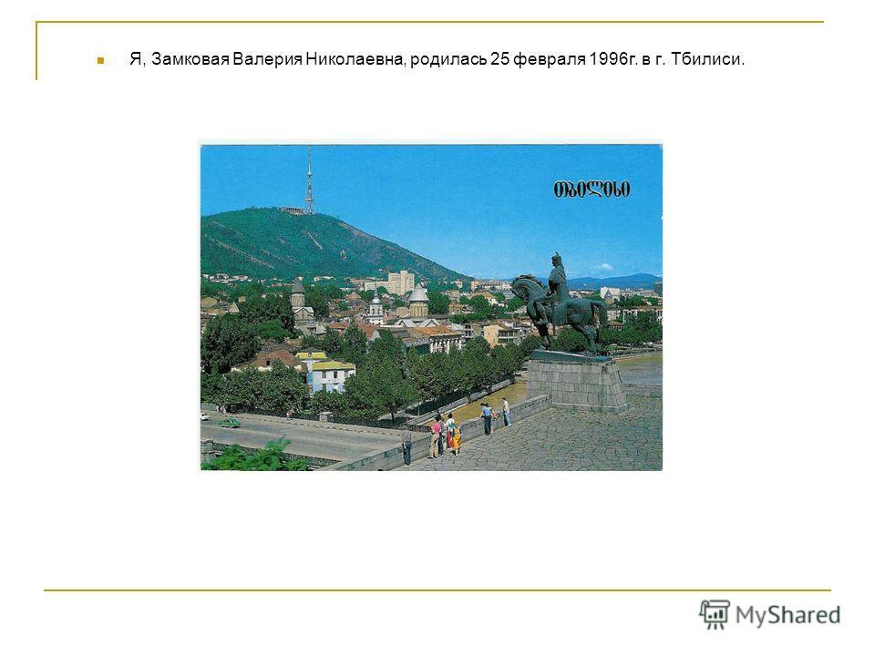 Я, Замковая Валерия Николаевна, родилась 25 февраля 1996г. в г. Тбилиси.