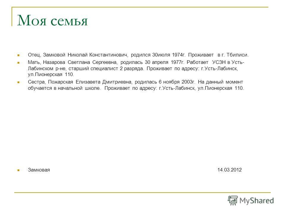 Моя семья Отец, Замковой Николай Константинович, родился 30июля 1974г. Проживает в г. Тбилиси. Мать, Назарова Светлана Сергеевна, родилась 30 апреля 1977г. Работает УСЗН в Усть- Лабинском р-не, старший специалист 2 разряда. Проживает по адресу: г.Уст