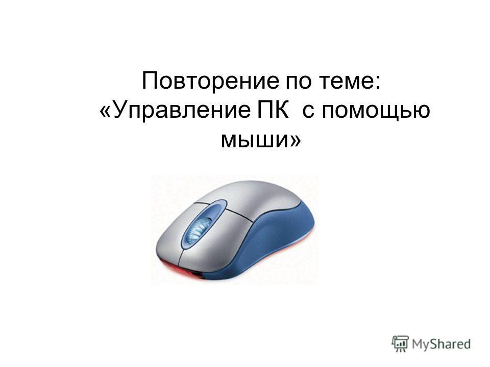 Повторение по теме: «Управление ПК с помощью мыши»