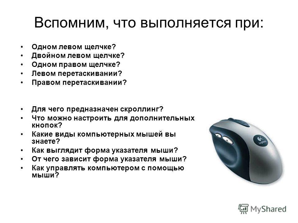 Вспомним, что выполняется при: Одном левом щелчке? Двойном левом щелчке? Одном правом щелчке? Левом перетаскивании? Правом перетаскивании? Для чего предназначен скроллинг? Что можно настроить для дополнительных кнопок? Какие виды компьютерных мышей в