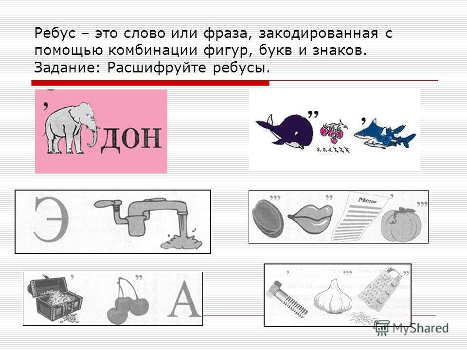 Ребус – это слово или фраза, закодированная с помощью комбинации фигур, букв и знаков. Задание: Расшифруйте ребусы.