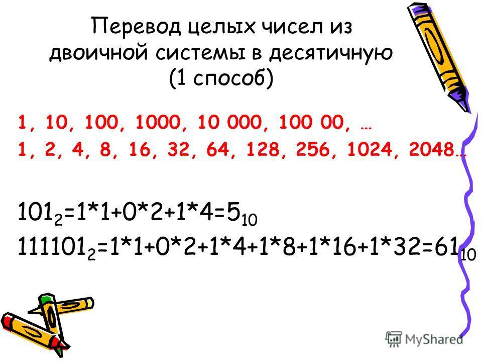Перевод целых чисел из двоичной системы в десятичную (1 способ) 1, 10, 100, 1000, 10 000, 100 00, … 1, 2, 4, 8, 16, 32, 64, 128, 256, 1024, 2048… 101 2 =1*1+0*2+1*4=5 10 111101 2 =1*1+0*2+1*4+1*8+1*16+1*32=61 10