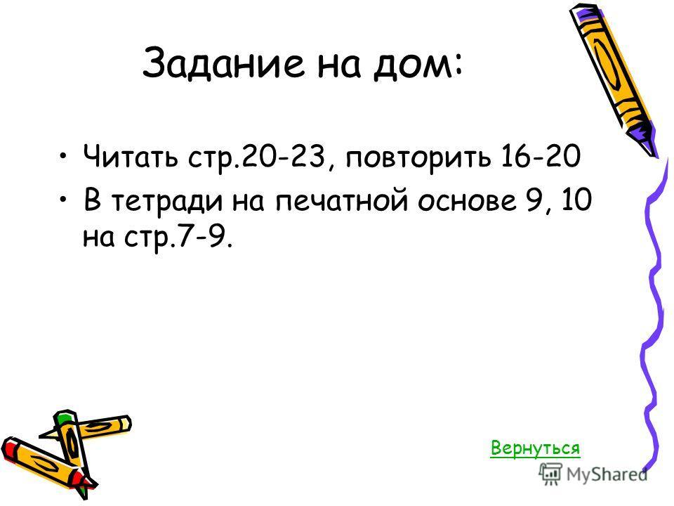 Задание на дом: Читать стр.20-23, повторить 16-20 В тетради на печатной основе 9, 10 на стр.7-9. Вернуться