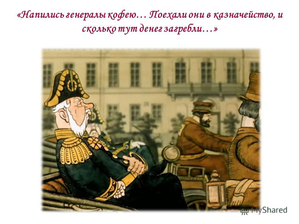 «Напились генералы кофею… Поехали они в казначейство, и сколько тут денег загребли…»