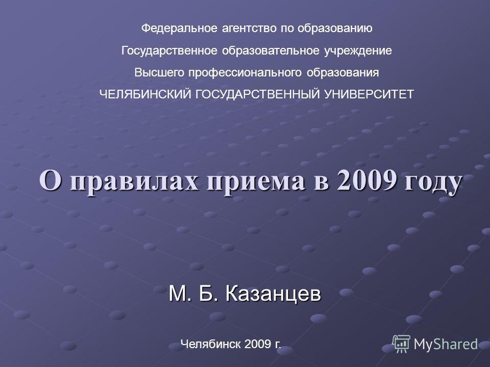 О правилах приема в 2009 году М. Б. Казанцев Федеральное агентство по образованию Государственное образовательное учреждение Высшего профессионального образования ЧЕЛЯБИНСКИЙ ГОСУДАРСТВЕННЫЙ УНИВЕРСИТЕТ Челябинск 2009 г.
