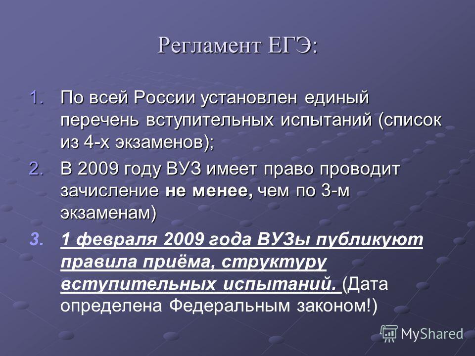 Регламент ЕГЭ: 1.По всей России установлен единый перечень вступительных испытаний (список из 4-х экзаменов); 2.В 2009 году ВУЗ имеет право проводит зачисление не менее, чем по 3-м экзаменам) 3. 3.1 февраля 2009 года ВУЗы публикуют правила приёма, ст