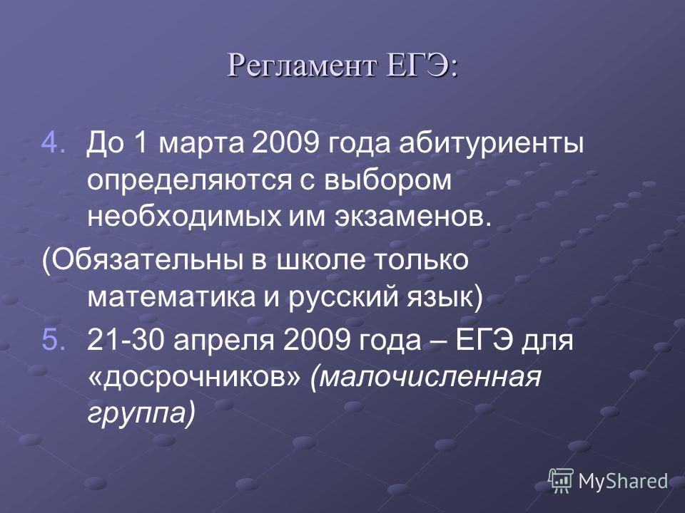 Регламент ЕГЭ: 4. 4.До 1 марта 2009 года абитуриенты определяются с выбором необходимых им экзаменов. (Обязательны в школе только математика и русский язык) 5. 5.21-30 апреля 2009 года – ЕГЭ для «досрочников» (малочисленная группа)
