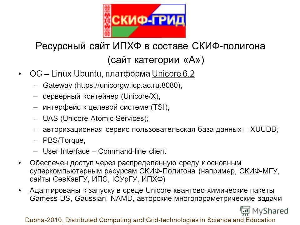Ресурсный сайт ИПХФ в составе СКИФ-полигона (сайт категории «А») ОС – Linux Ubuntu, платформа Unicore 6.2 –Gateway (https://unicorgw.icp.ac.ru:8080); –серверный контейнер (Unicore/X); –интерфейс к целевой системе (TSI); –UAS (Unicore Atomic Services)