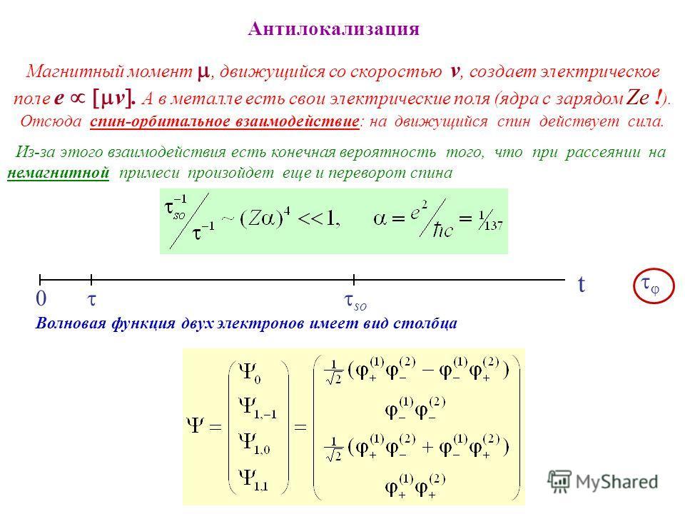 Антилокализация Магнитный момент, движущийся со скоростью v, создает электрическое поле e v. А в металле есть свои электрические поля (ядра с зарядом Ze ! ). Отсюда спин-орбитальное взаимодействие: на движущийся спин действует сила. Из-за этого взаим