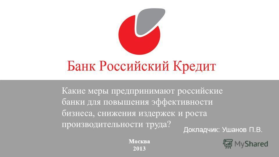 Москва 2013 Какие меры предпринимают российские банки для повышения эффективности бизнеса, снижения издержек и роста производительности труда? Докладчик: Ушанов П.В.