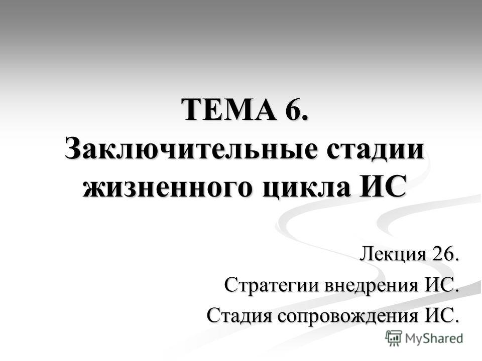 ТЕМА 6. Заключительные стадии жизненного цикла ИС Лекция 26. Стратегии внедрения ИС. Стадия сопровождения ИС.
