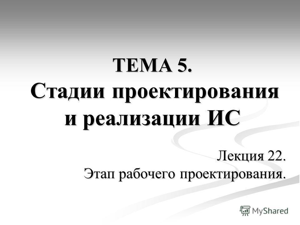 ТЕМА 5. Стадии проектирования и реализации ИС Лекция 22. Этап рабочего проектирования.