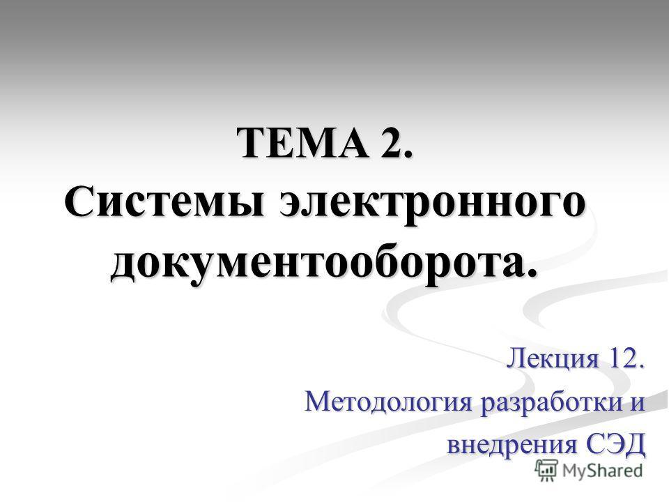 ТЕМА 2. С истемы электронного документооборота. Лекция 12. Методология разработки и внедрения СЭД