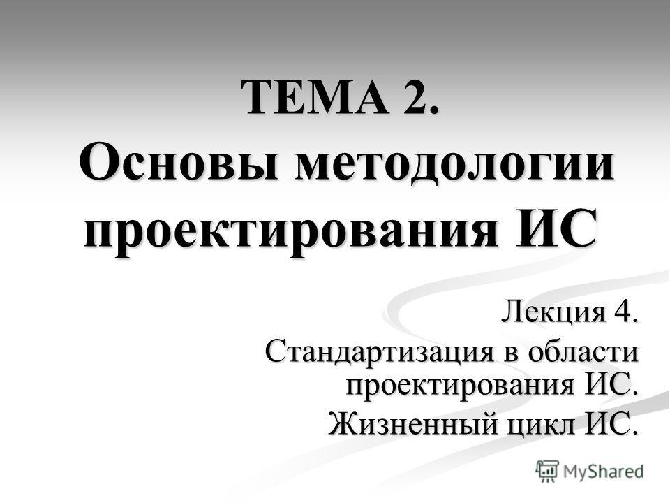 ТЕМА 2. Основы методологии проектирования ИС Лекция 4. Стандартизация в области проектирования ИС. Жизненный цикл ИС.