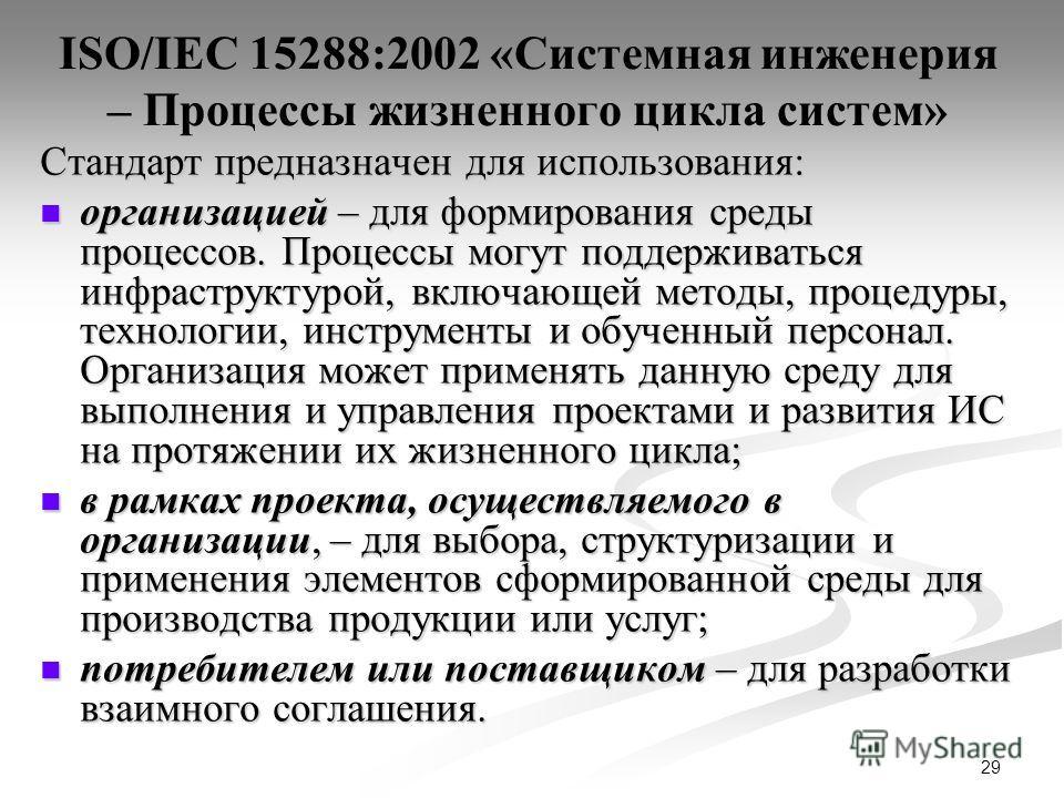 29 ISO/IEC 15288:2002 «Системная инженерия – Процессы жизненного цикла систем» Стандарт предназначен для использования: организацией – для формирования среды процессов. Процессы могут поддерживаться инфраструктурой, включающей методы, процедуры, техн