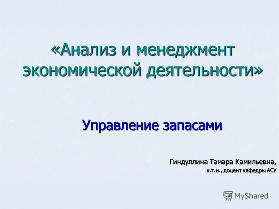 «Анализ и менеджмент экономической деятельности» Гиндуллина Тамара Камильевна, к.т.н., доцент кафедры АСУ Управление запасами