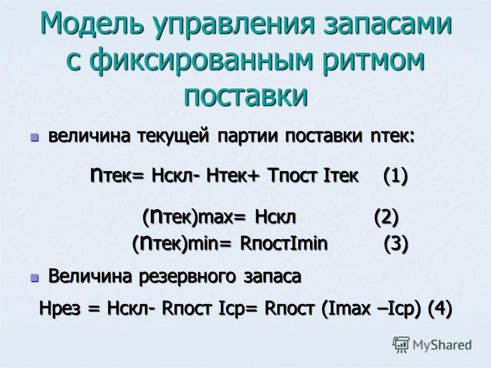 Модель управления запасами с фиксированным ритмом поставки величина текущей партии поставки nтек: величина текущей партии поставки nтек: n тек= Hскл- Нтек+ Тпост Iтек (1) n тек= Hскл- Нтек+ Тпост Iтек (1) ( n тек)max= Hскл (2) ( n тек)min= RпостImin