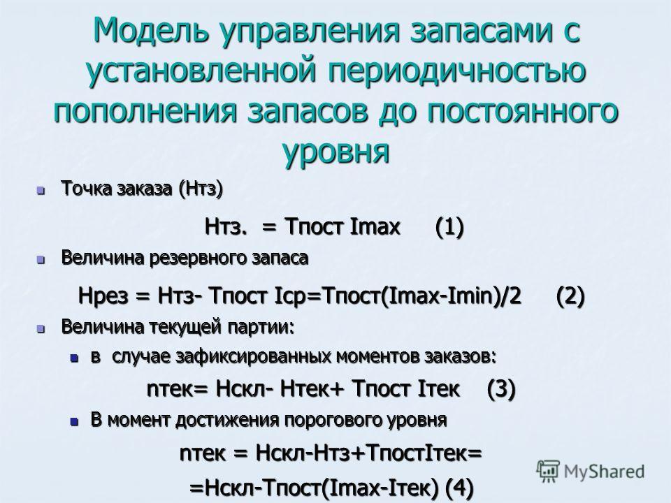 Модель управления запасами с установленной периодичностью пополнения запасов до постоянного уровня Точка заказа (Нтз) Точка заказа (Нтз) Нтз. = Тпост Imax (1) Нтз. = Тпост Imax (1) Величина резервного запаса Величина резервного запаса Нрез = Нтз- Тпо