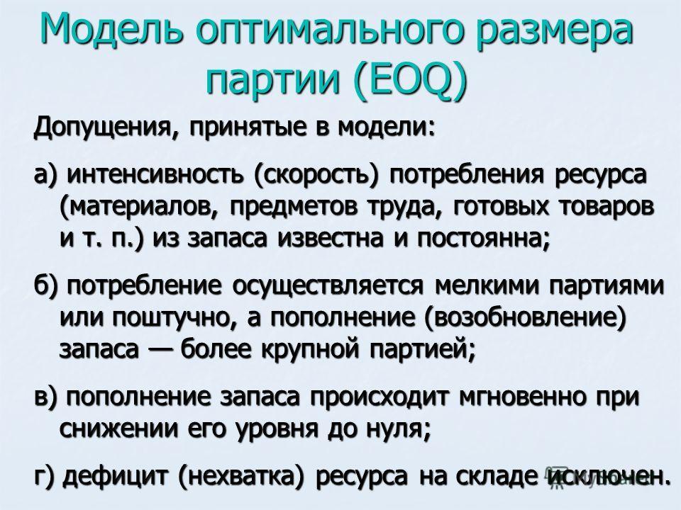 Модель оптимального размера партии (EOQ) Допущения, принятые в модели: а) интенсивность (скорость) потребления ресурса (материалов, предметов труда, готовых товаров и т. п.) из запаса известна и постоянна; б) потребление осуществляется мелкими партия