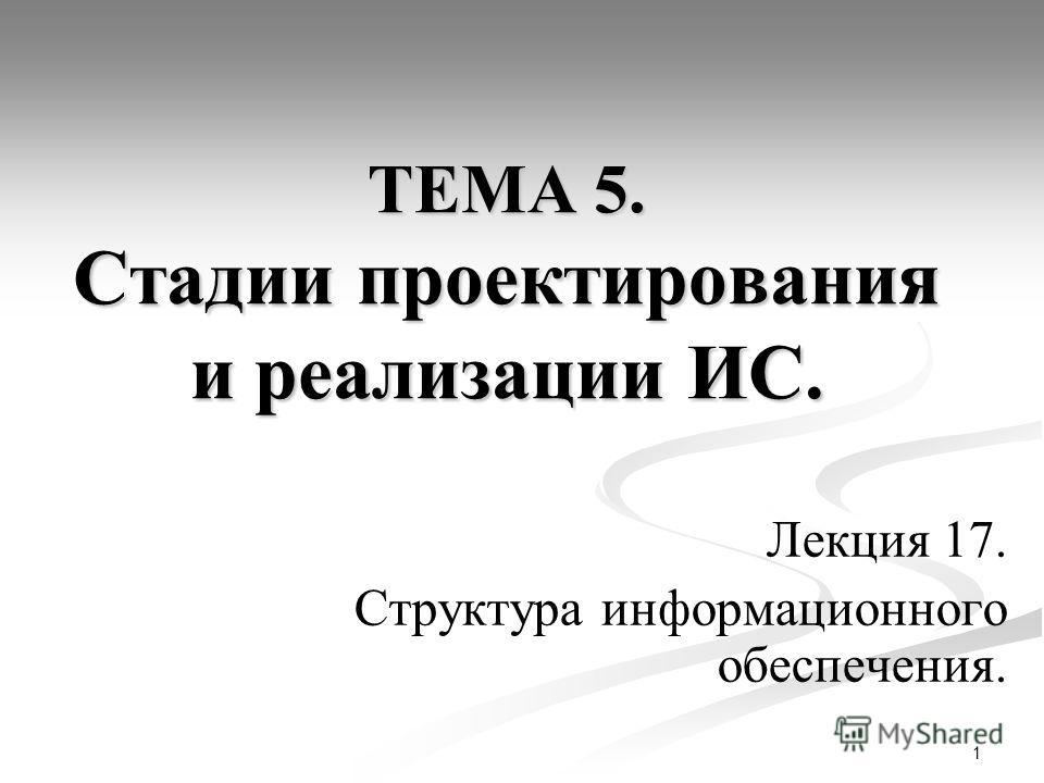 1 ТЕМА 5. Стадии проектирования и реализации ИС. Лекция 17. Структура информационного обеспечения.