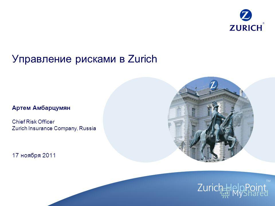 Управление рисками в Zurich Артем Амбарцумян Chief Risk Officer Zurich Insurance Company, Russia 17 ноября 2011