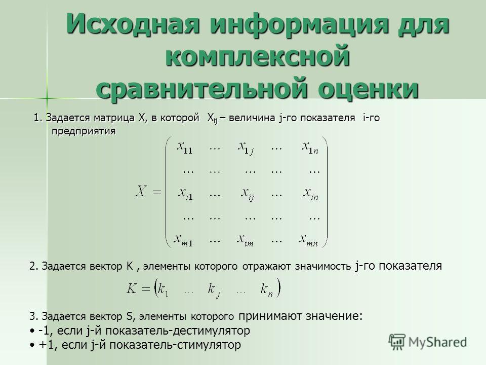 Исходная информация для комплексной сравнительной оценки 1. Задается матрица Х, в которой X ij – величина j-го показателя i-го предприятия j-го показателя 2. Задается вектор K, элементы которого отражают значимость j-го показателя 3. Задается вектор
