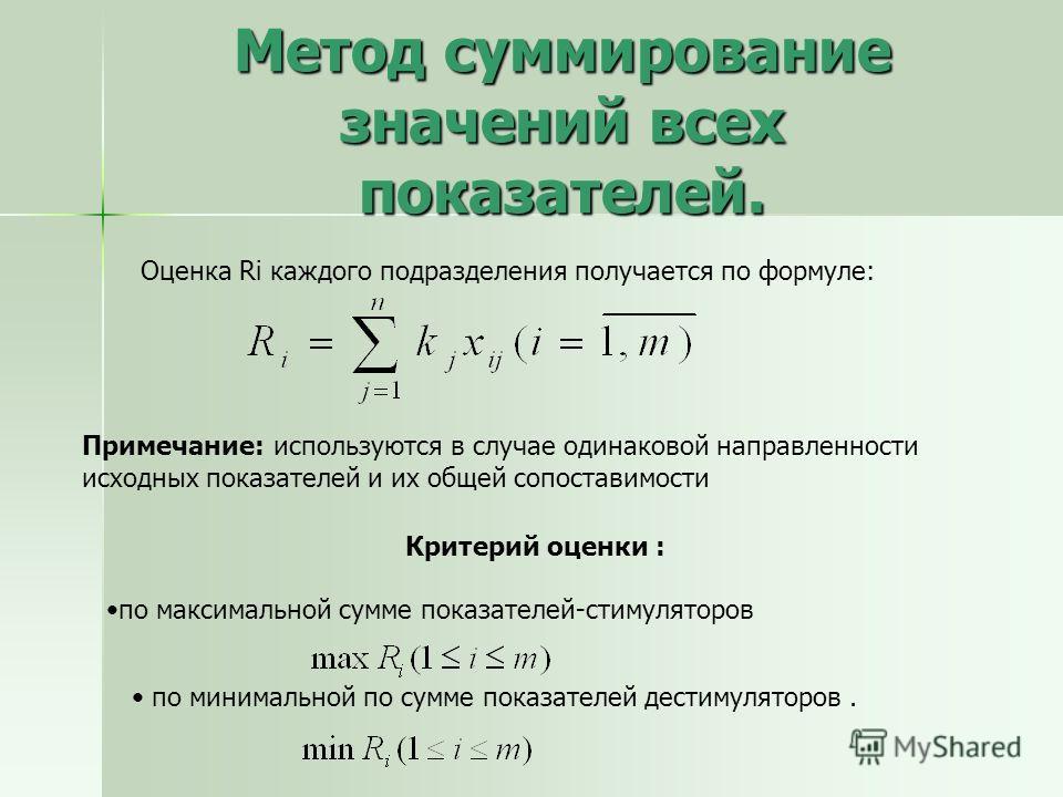 Метод суммирование значений всех показателей. Оценка Ri каждого подразделения получается по формуле: Критерий оценки : по максимальной сумме показателей-стимуляторов Примечание: используются в случае одинаковой направленности исходных показателей и и