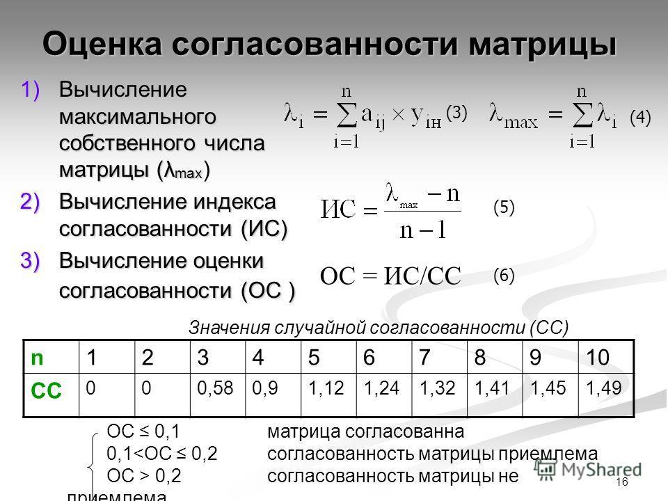 16 Оценка согласованности матрицы 1)Вычисление максимального собственного числа матрицы (λ max 1)Вычисление максимального собственного числа матрицы (λ max ) 2)Вычисление индекса согласованности (ИС) 3)Вычисление оценки согласованности (ОС ) ОС = ИС/