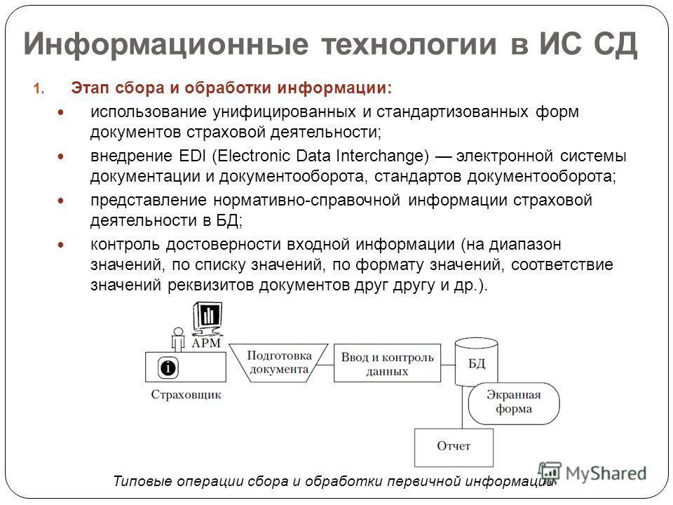 Информационные технологии в ИС СД 1. Этап сбора и обработки информации: использование унифицированных и стандартизованных форм документов страховой деятельности; внедрение EDI (Electronic Data Interchange) электронной системы документации и документо