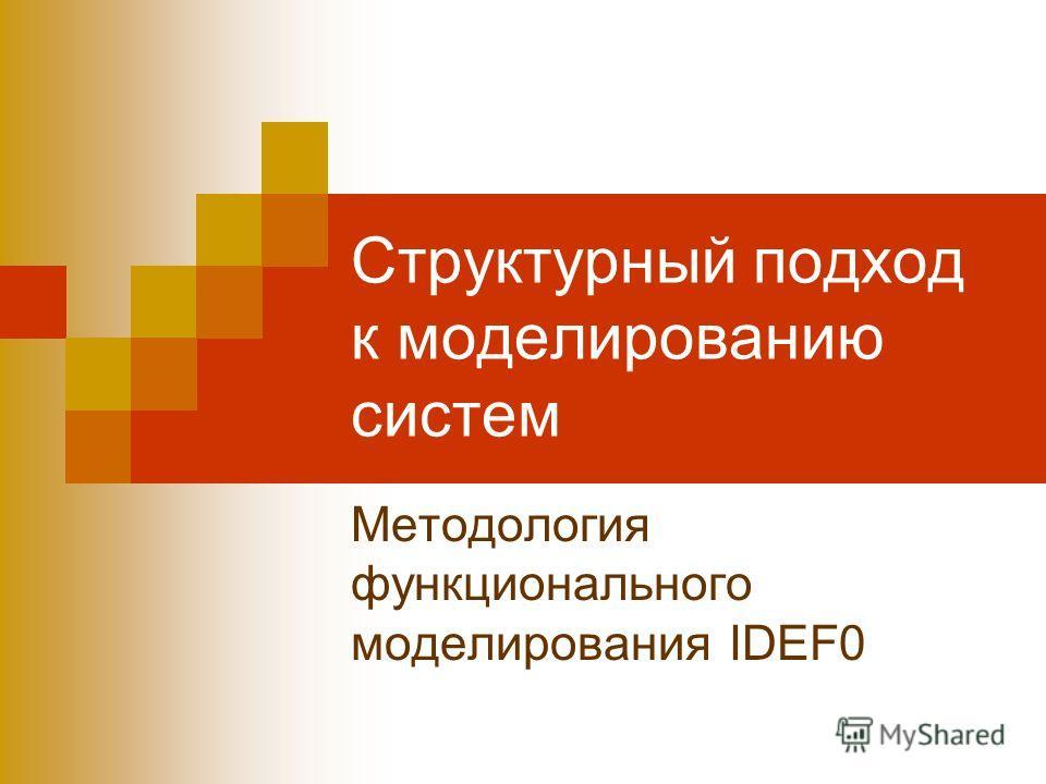 Структурный подход к моделированию систем Методология функционального моделирования IDEF0