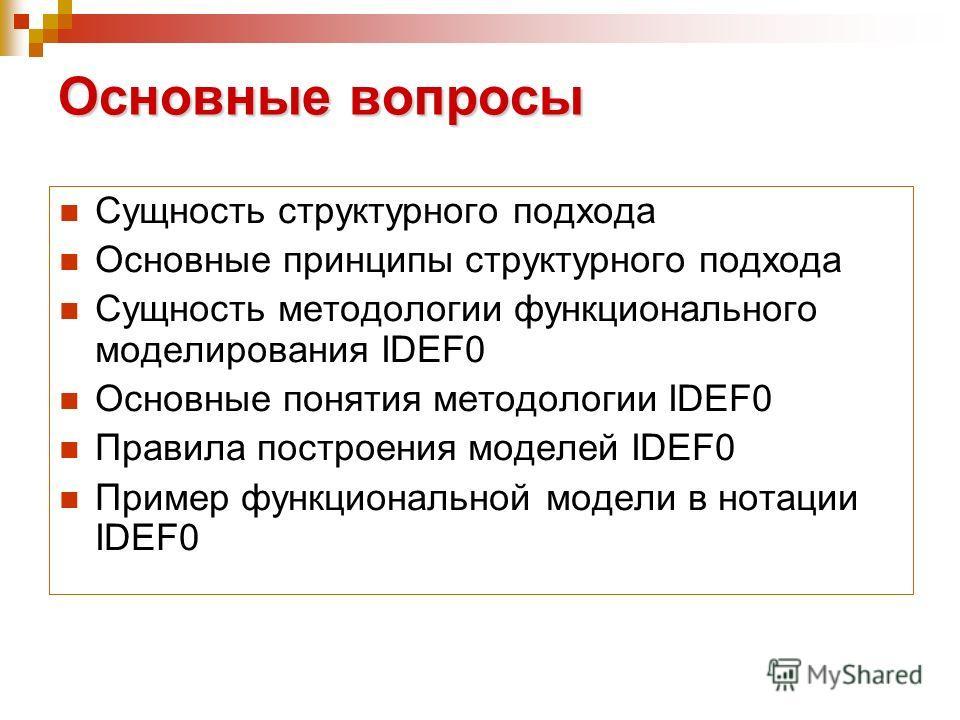 Основные вопросы Сущность структурного подхода Основные принципы структурного подхода Сущность методологии функционального моделирования IDEF0 Основные понятия методологии IDEF0 Правила построения моделей IDEF0 Пример функциональной модели в нотации