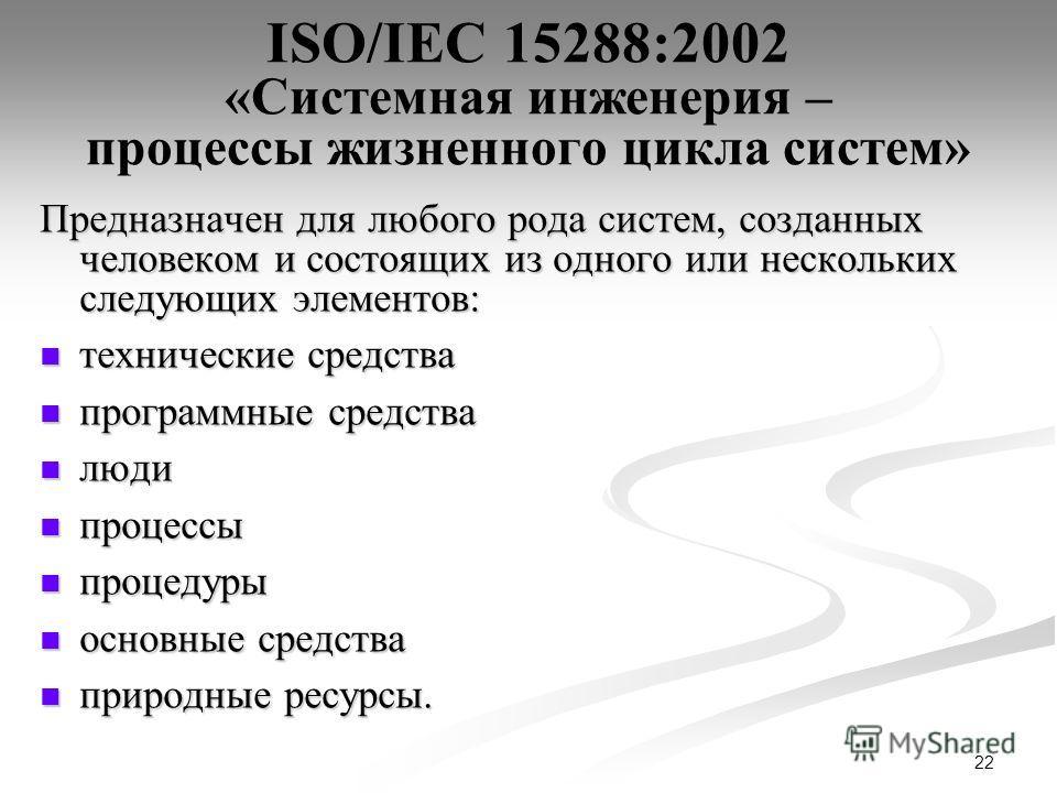 22 ISO/IEC 15288:2002 «Системная инженерия – процессы жизненного цикла систем» Предназначен для любого рода систем, созданных человеком и состоящих из одного или нескольких следующих элементов: технические средства технические средства программные ср