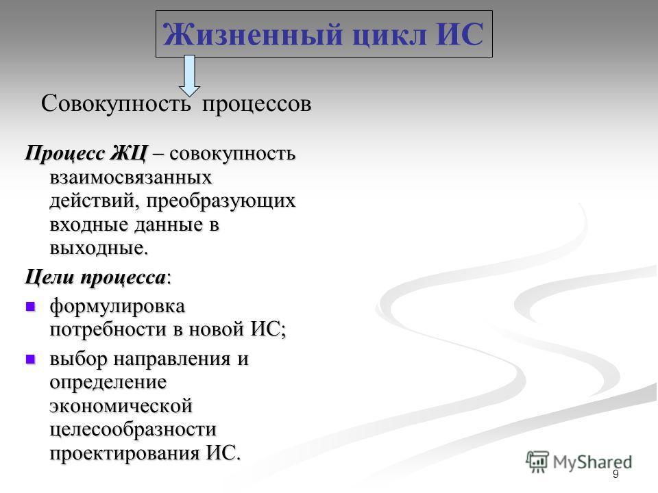 9 Процесс ЖЦ – совокупность взаимосвязанных действий, преобразующих входные данные в выходные. Цели процесса: формулировка потребности в новой ИС; формулировка потребности в новой ИС; выбор направления и определение экономической целесообразности про