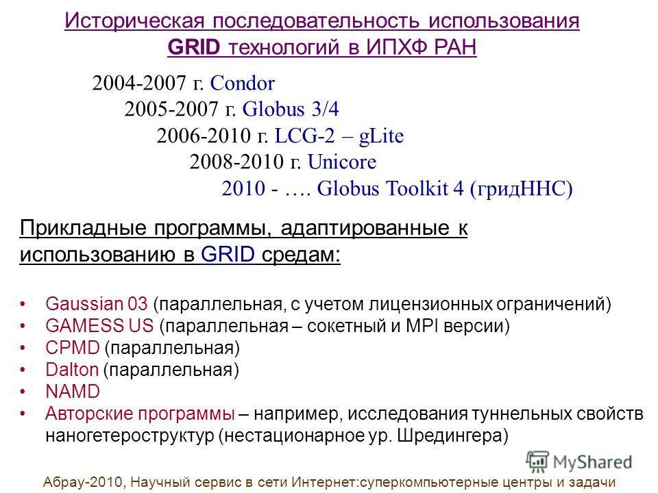 Историческая последовательность использования GRID технологий в ИПХФ РАН 2004-2007 г. Condor 2005-2007 г. Globus 3/4 2006-2010 г. LCG-2 – gLite 2008-2010 г. Unicore 2010 - …. Globus Toolkit 4 (гридННС) Прикладные программы, адаптированные к использов