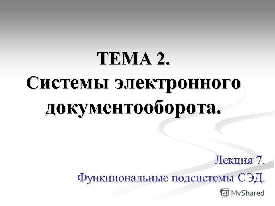ТЕМА 2. С истемы электронного документооборота. Лекция 7. Функциональные подсистемы СЭД.