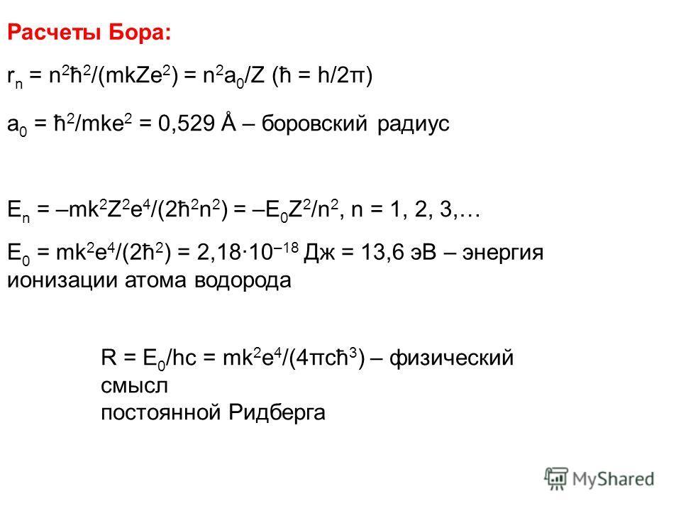 Расчеты Бора: r n = n 2 ħ 2 /(mkZe 2 ) = n 2 a 0 /Z (ħ = h/2π) a 0 = ħ 2 /mke 2 = 0,529 Å – боровский радиус E n = –mk 2 Z 2 e 4 /(2ħ 2 n 2 ) = –E 0 Z 2 /n 2, n = 1, 2, 3,… E 0 = mk 2 e 4 /(2ħ 2 ) = 2,18·10 –18 Дж = 13,6 эВ – энергия ионизации атома
