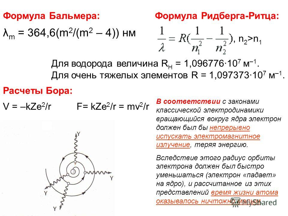 Формула Бальмера: λ m = 364,6(m 2 /(m 2 – 4)) нм Формула Ридберга-Ритца:, n 2 >n 1 Для водорода величина R Н = 1,096776·10 7 м –1. Для очень тяжелых элементов R = 1,097373·10 7 м –1. Расчеты Бора: V = –kZe 2 /rF= kZe 2 /r = mv 2 /r В соответствии с з