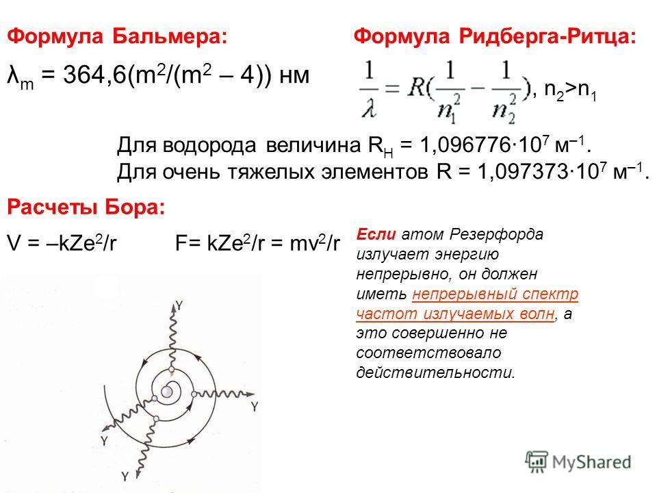 Формула Бальмера: λ m = 364,6(m 2 /(m 2 – 4)) нм Формула Ридберга-Ритца:, n 2 >n 1 Для водорода величина R Н = 1,096776·10 7 м –1. Для очень тяжелых элементов R = 1,097373·10 7 м –1. Расчеты Бора: V = –kZe 2 /rF= kZe 2 /r = mv 2 /r Если атом Резерфор