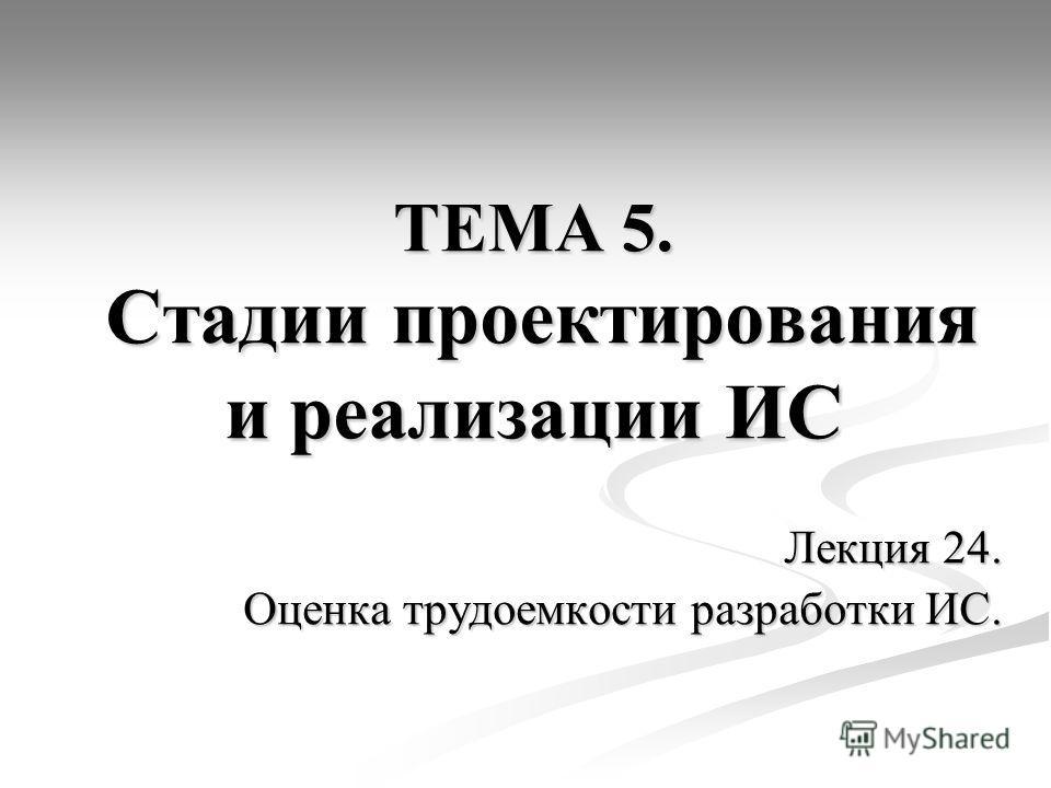 ТЕМА 5. Стадии проектирования и реализации ИС Лекция 24. Оценка трудоемкости разработки ИС.