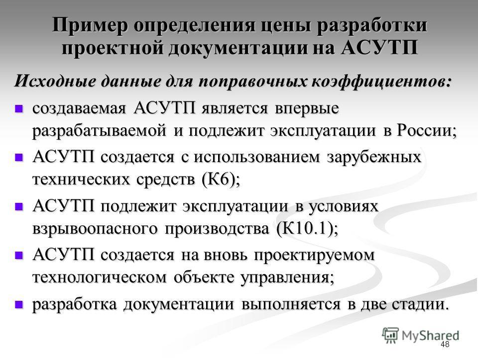 48 Пример определения цены разработки проектной документации на АСУТП Исходные данные для поправочных коэффициентов: создаваемая АСУТП является впервые разрабатываемой и подлежит эксплуатации в России; создаваемая АСУТП является впервые разрабатываем