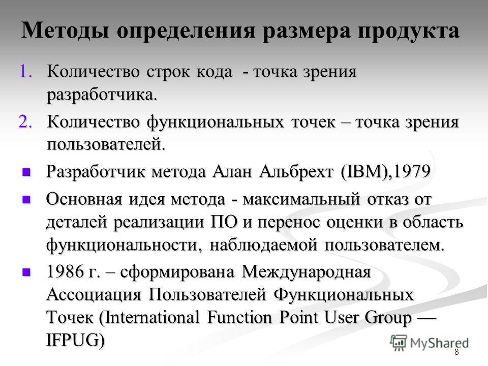 8 Методы определения размера продукта 1.Количество строк кода - точка зрения разработчика. 2.Количество функциональных точек – точка зрения пользователей. Разработчик метода Алан Альбрехт (IBM),1979 Разработчик метода Алан Альбрехт (IBM),1979 Основна