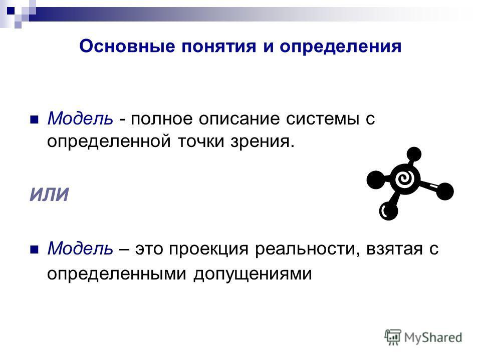 Основные понятия и определения Модель - полное описание системы с определенной точки зрения. ИЛИ Модель – это проекция реальности, взятая с определенными допущениями