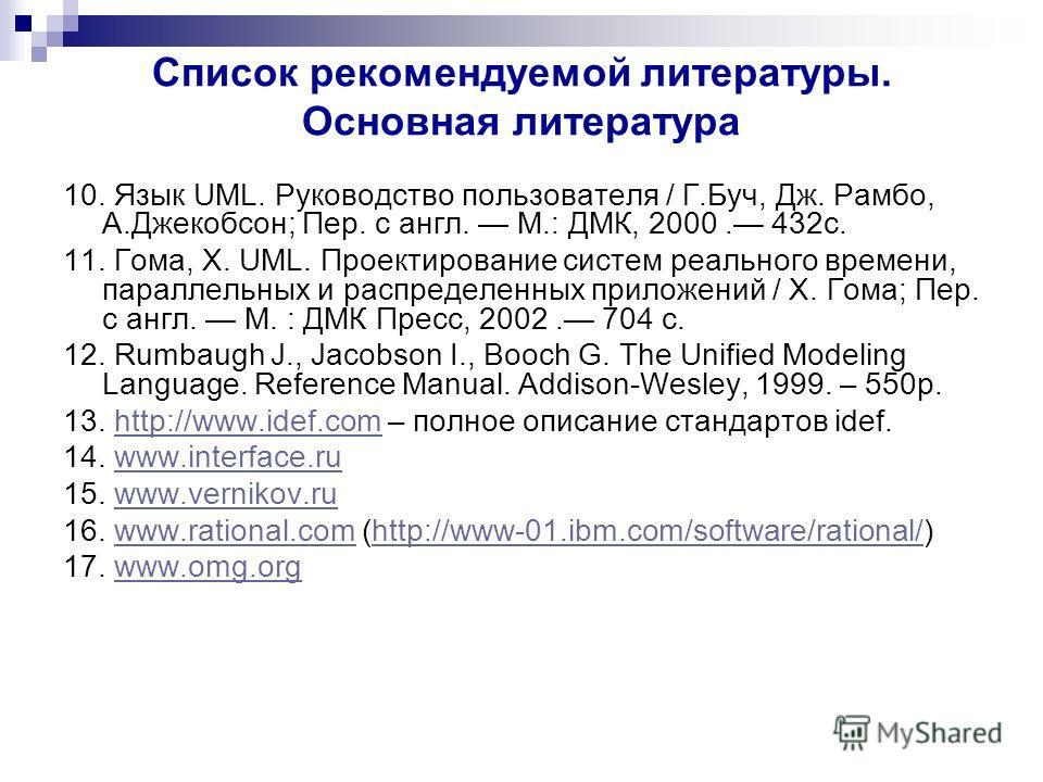 Список рекомендуемой литературы. Основная литература 10. Язык UML. Руководство пользователя / Г.Буч, Дж. Рамбо, А.Джекобсон; Пер. с англ. М.: ДМК, 2000. 432с. 11. Гома, Х. UML. Проектирование систем реального времени, параллельных и распределенных пр