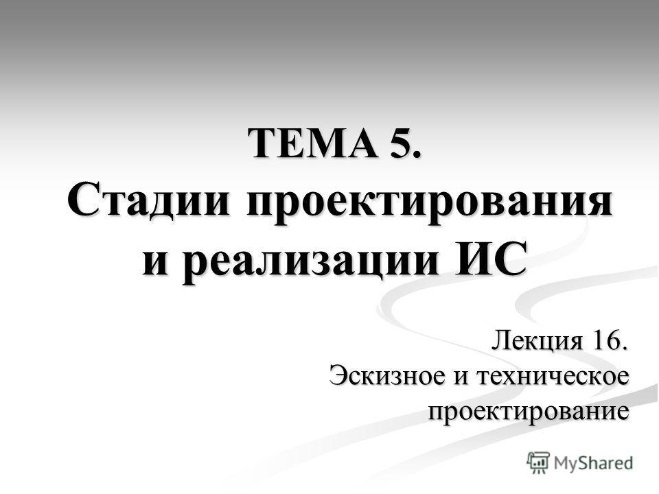 ТЕМА 5. Стадии проектирования и реализации ИС Лекция 16. Эскизное и техническое проектирование