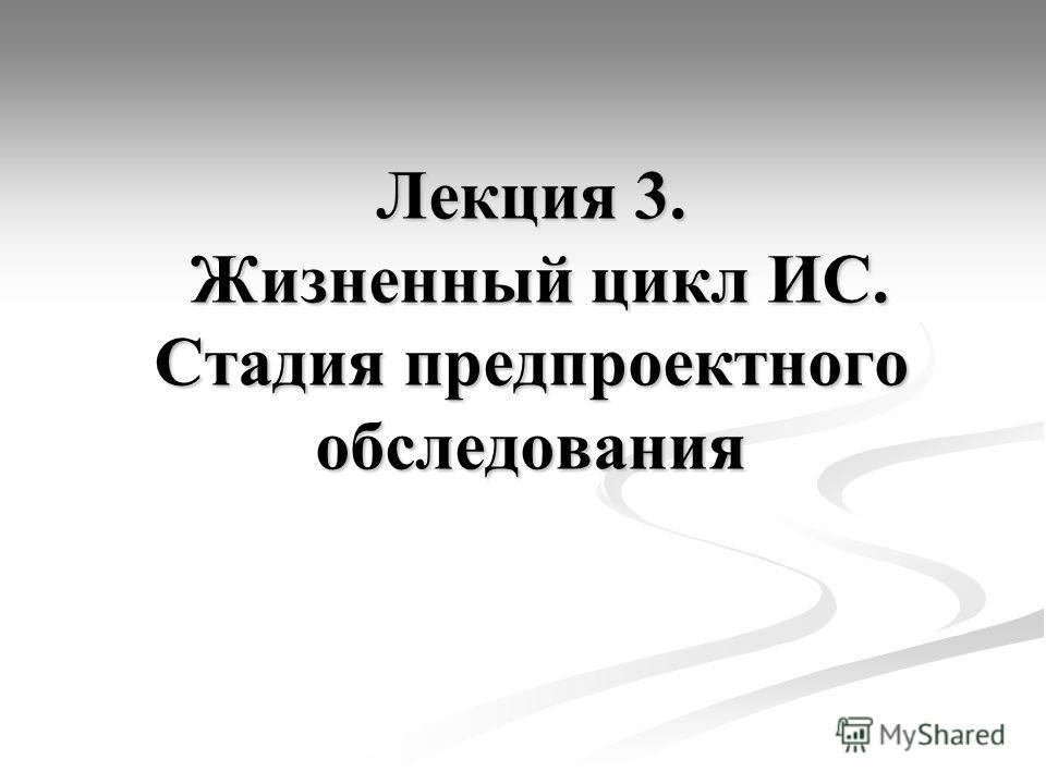 Лекция 3. Жизненный цикл ИС. Стадия предпроектного обследования