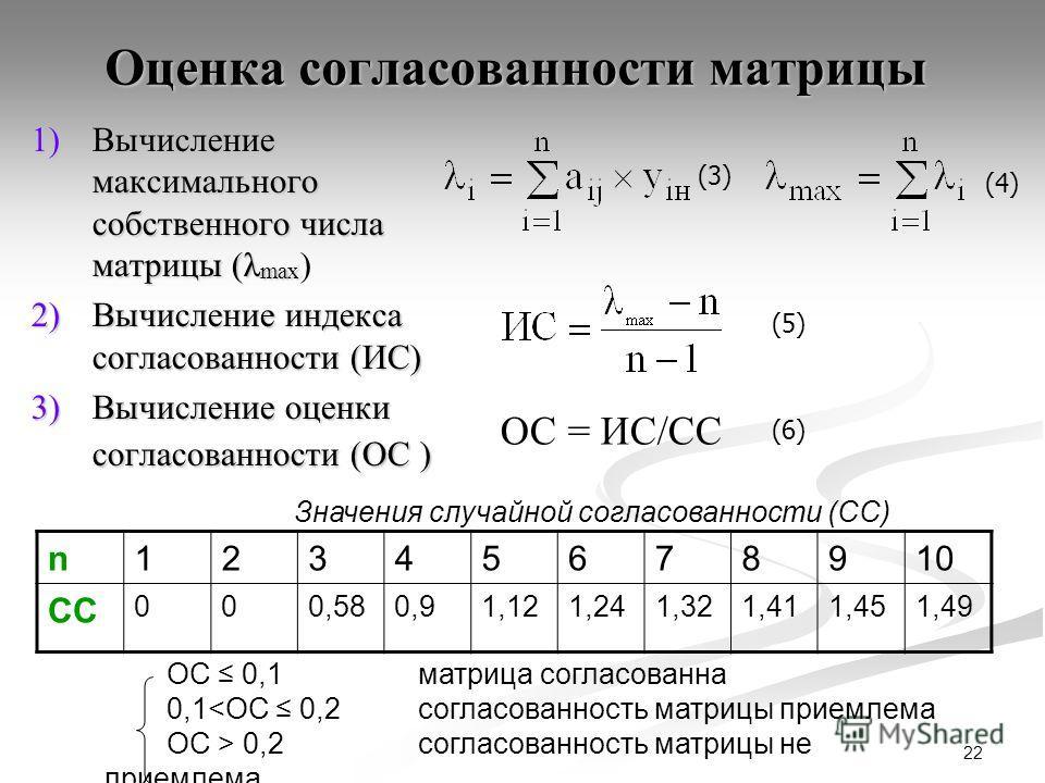 22 Оценка согласованности матрицы 1)Вычисление максимального собственного числа матрицы (λ max 1)Вычисление максимального собственного числа матрицы (λ max ) 2)Вычисление индекса согласованности (ИС) 3)Вычисление оценки согласованности (ОС ) ОС = ИС/