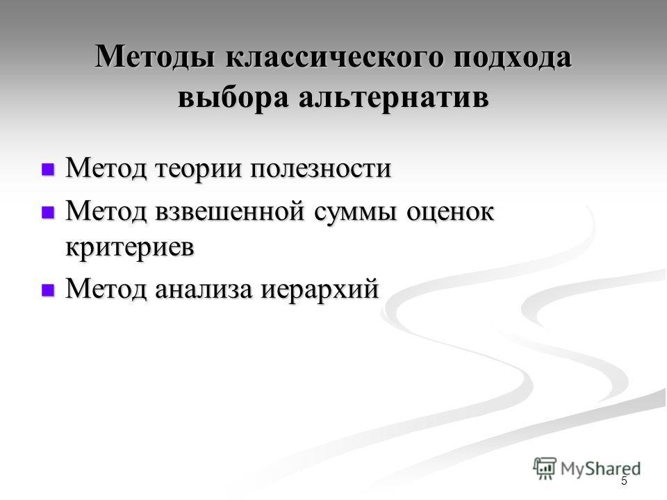 5 Методы классического подхода выбора альтернатив Метод теории полезности Метод теории полезности Метод взвешенной суммы оценок критериев Метод взвешенной суммы оценок критериев Метод анализа иерархий Метод анализа иерархий