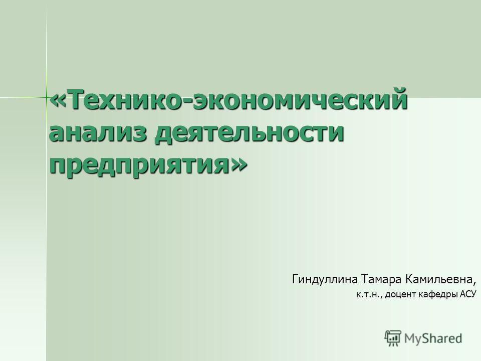 «Технико-экономический анализ деятельности предприятия» Гиндуллина Тамара Камильевна, к.т.н., доцент кафедры АСУ